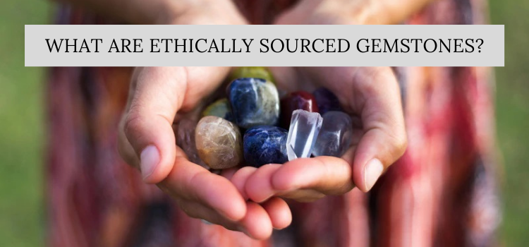 What Are Ethically Sourced Gemstones?