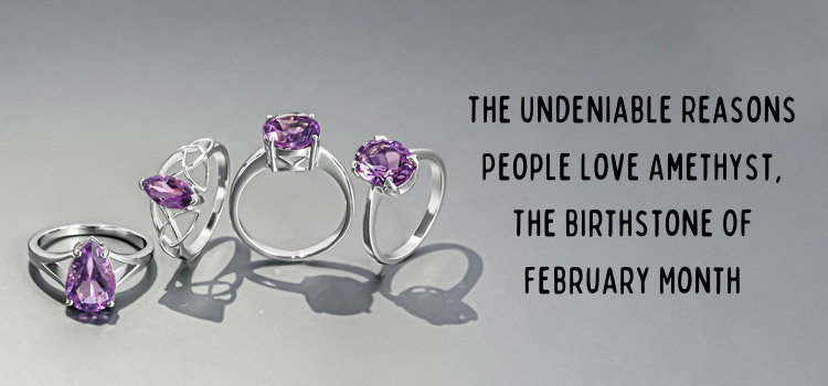 The Undeniable Reasons People Love Amethyst, the birthstone of February Month